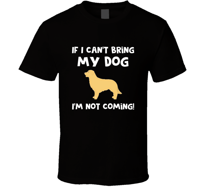 If I Can't Bring My Dog I'm Not Coming Funny Golden Dog Rescue T-shirt