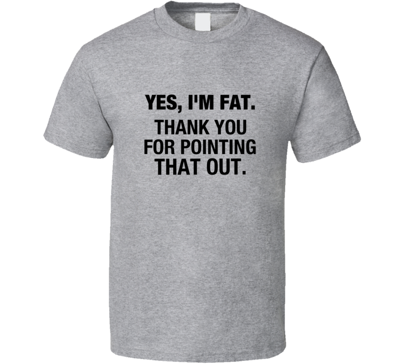 Yes I'm Fat Thank You For Pointing That Out Funny Fat Man T Shirt
