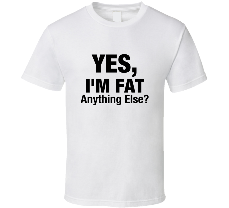 Yes I'm Fat Anything Else? Funny Fat Person Joke Text T-shirt