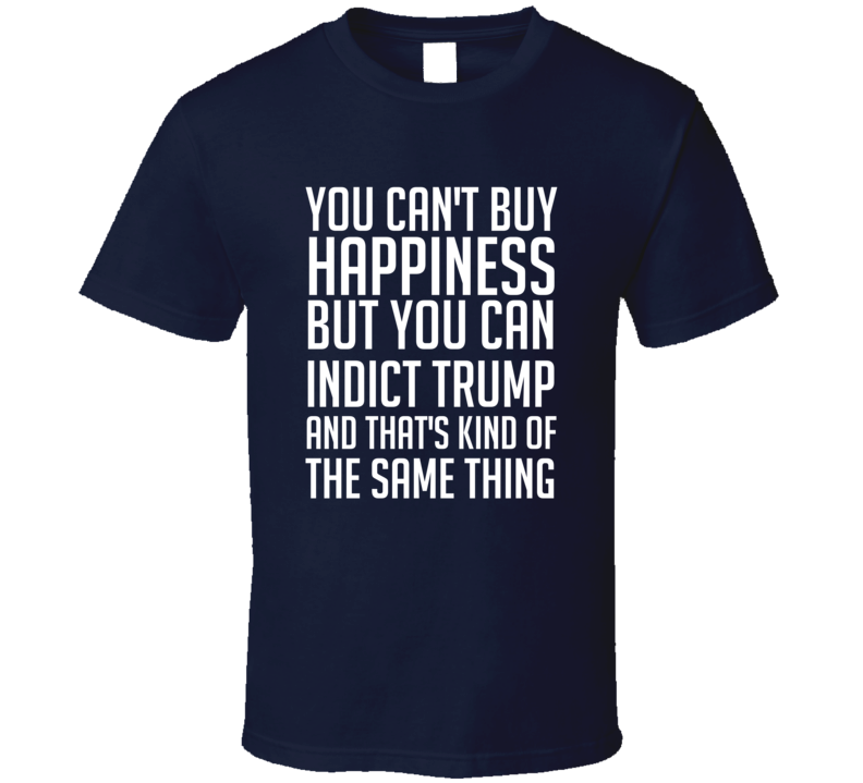 You Can't Buy Happiness But You Can Indict Trump And That's Kind Of The Same Thing T-shirt