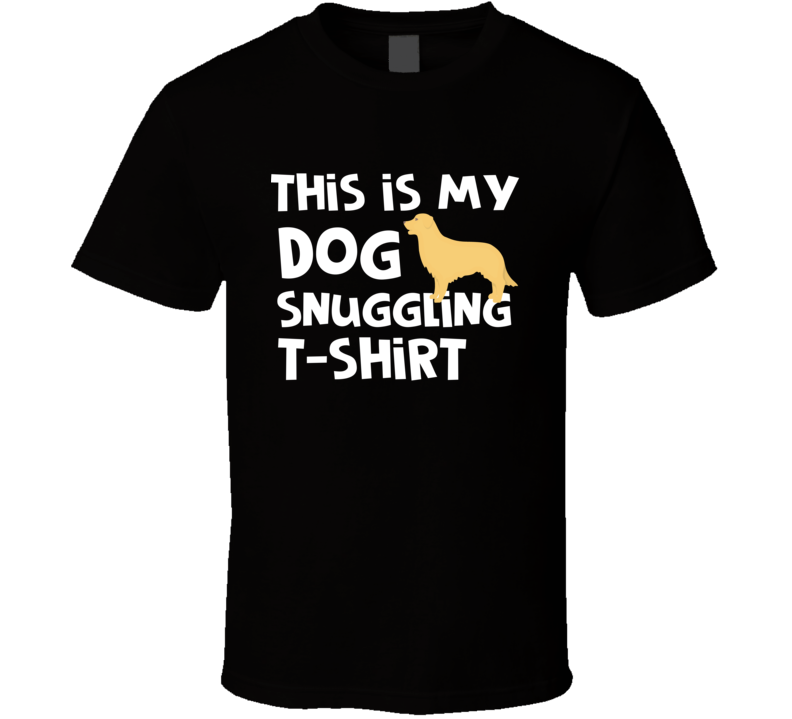 This Is My Dog Snuggling T-shirt Rather Be With My Golden T-shirt