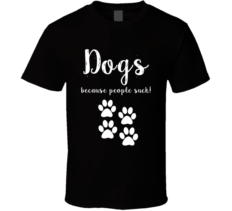 Dogs Because People Suck! Dog Lover Resuce T-shirt