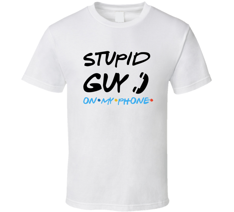 Friends Tv Stupid Guy On My Phone Joey Friends Quote T Shirt