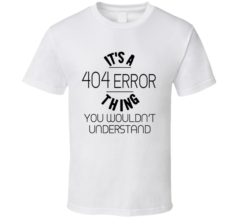 It's A 404 Error Thing You Wouldn't Understand Funny Geek  T-shirt