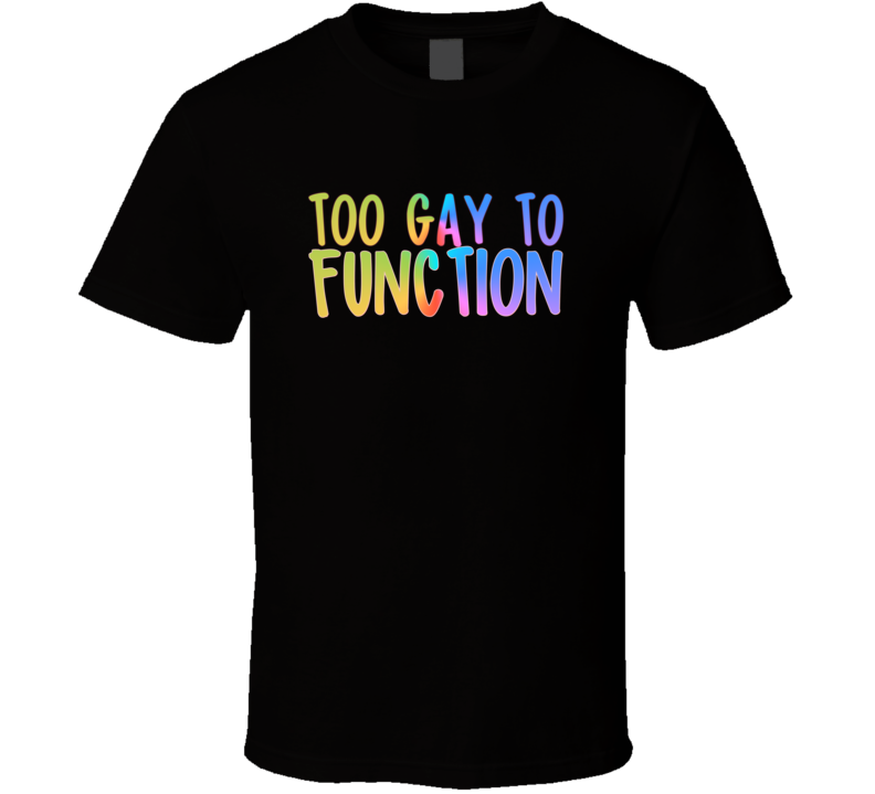 Too Gay To Function Gay Pride Lgbt Movement T-shirt