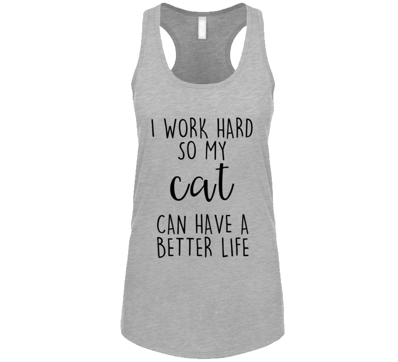 I Work Hard So My Cat Can Have A Better Life Cat Obsessed Tank Top