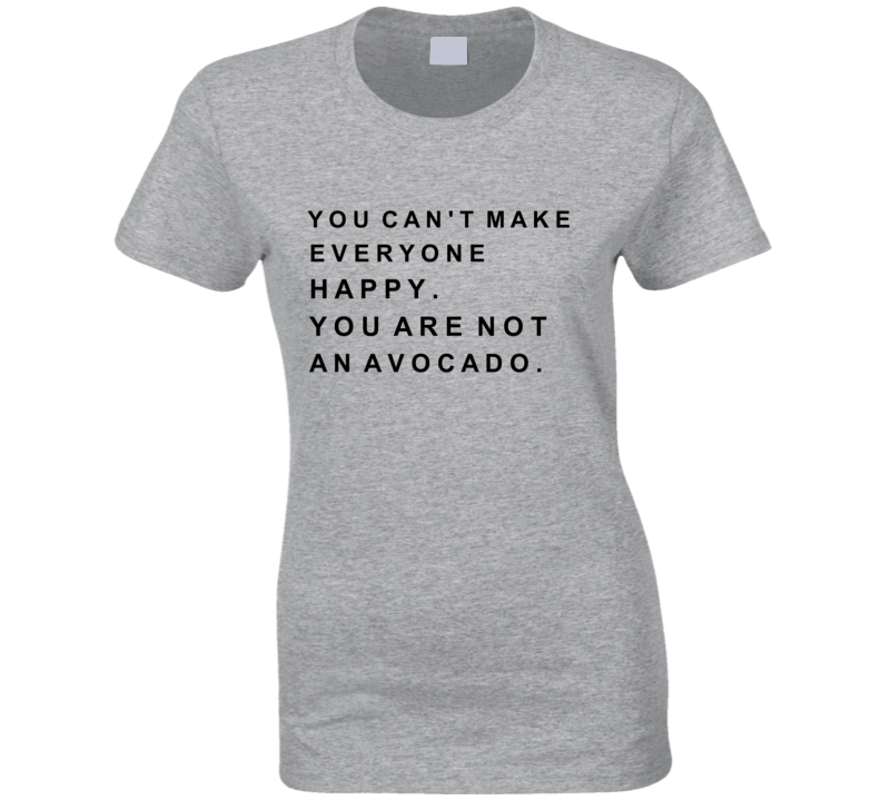 You Can't Make Everyone Happy You Are Not An Avocado T-shirt
