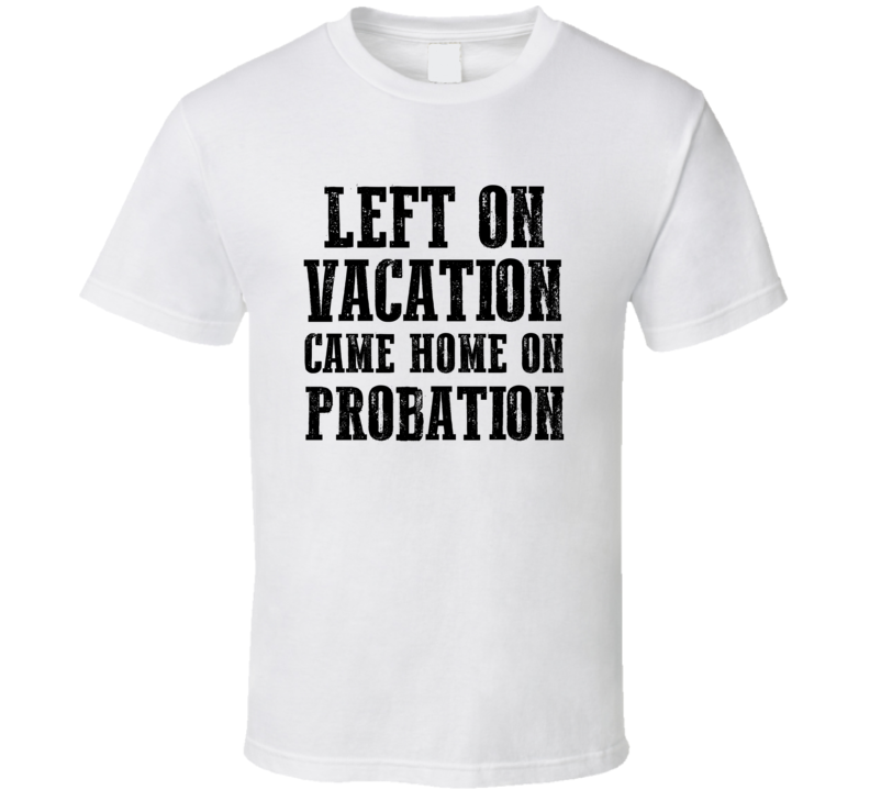 Left On Vacation Came Home On Probation Funny Trending T-shirt