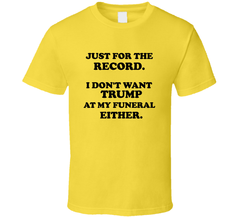 Just For The Record I Don't Want Trump At My Funeral Either T-shirt