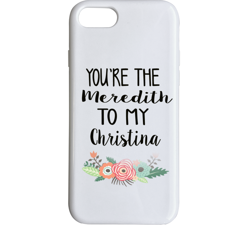 Grey's Anatomy You're The Meredith To My Christina Iphone Case Phone Case