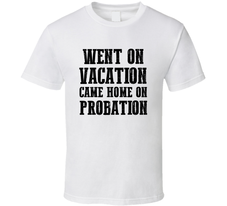 Went On Vacation Came Home On Probation T-shirt