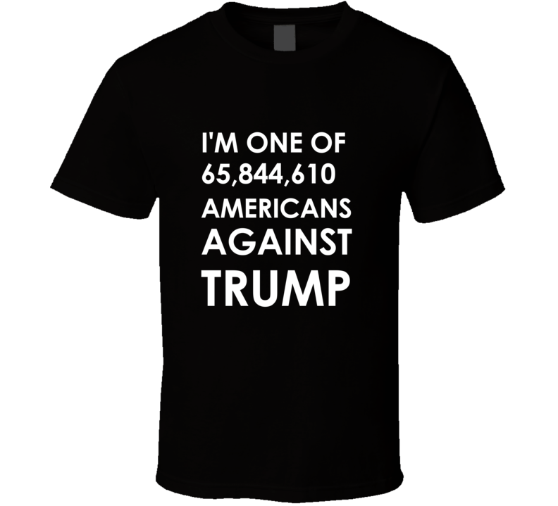 One of  65,844,610 Americans Against Trump T-shirt