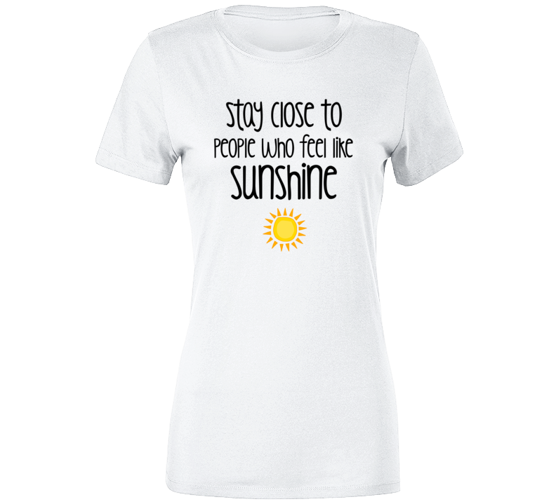 Stay Close To People Who Feel Like Sunshine Quote Inspired T Shirt