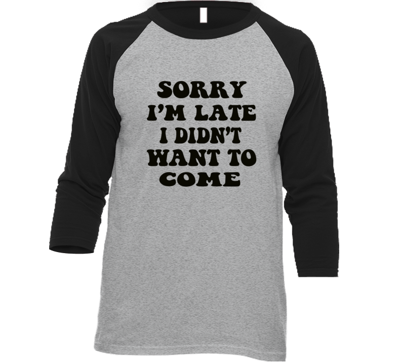 Sorry I'm Late I Didn't Want To Come Funny Trending T Shirt