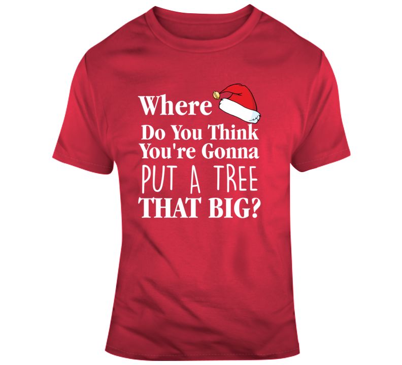 Christmas Vacation Quote Clark  Where You Gonna Put A Tree That Big? T Shirt