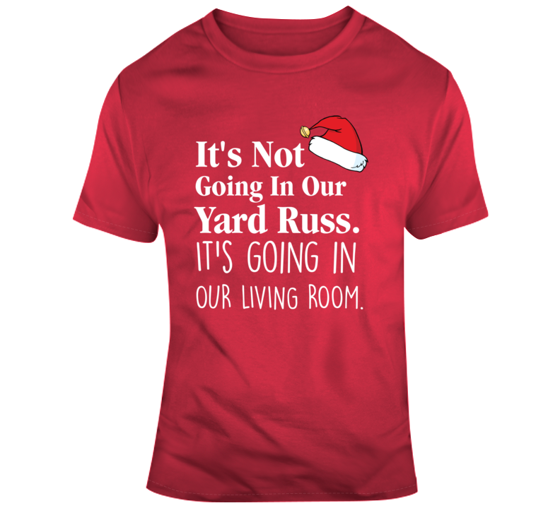 It's Not Going In Our Yard Russ Christmas Vacation Clark Griswold Quote T Shirt