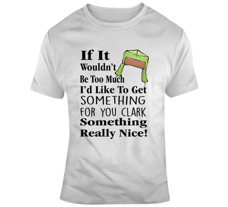Christmas Vacation I'd Like To Get Something For You Clark Something Really Nice T Shirt