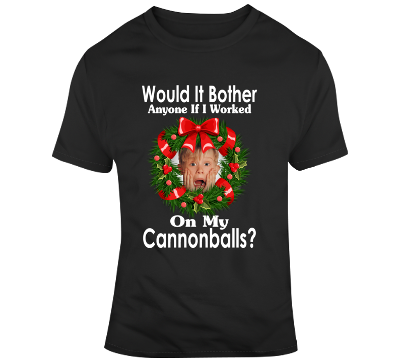 Home Alone Kevin Would It Bother Anyone If I Worked On My Cannonballs T Shirt