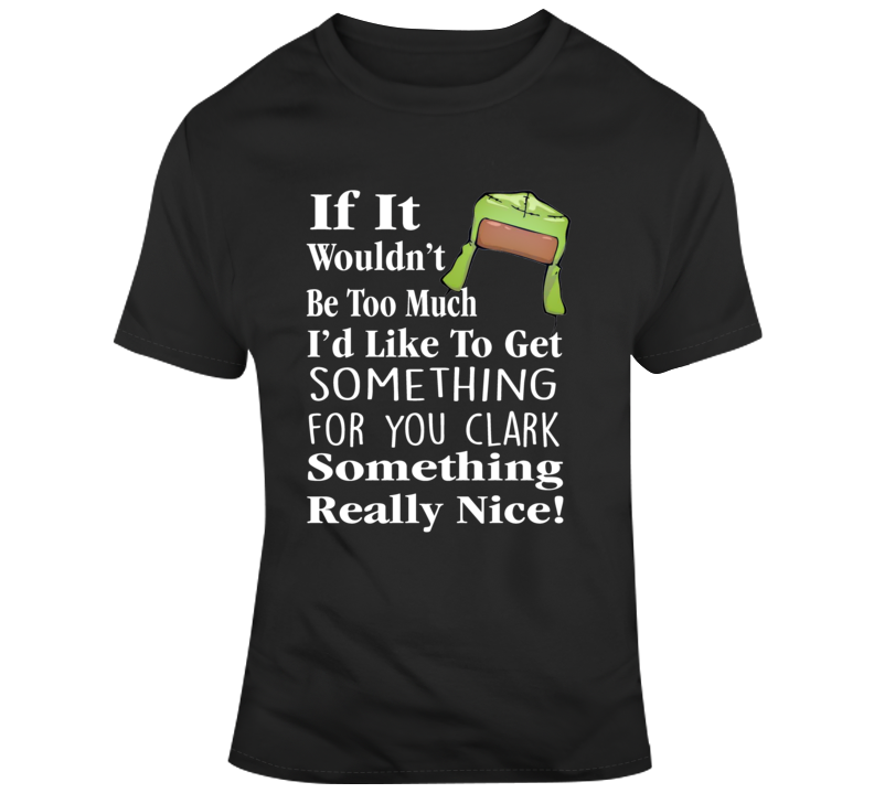 Christmas Vacation Cousin Eddie Something Really Nice! Quote T Shirt