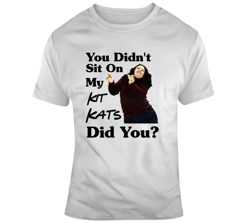Fat Monica Friends You Didn't Sit On My Kit Kats Did You T Shirt