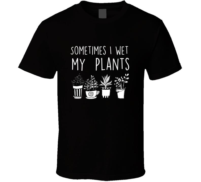 Sometimes I Wet My Plants Funny Gardening T Shirt