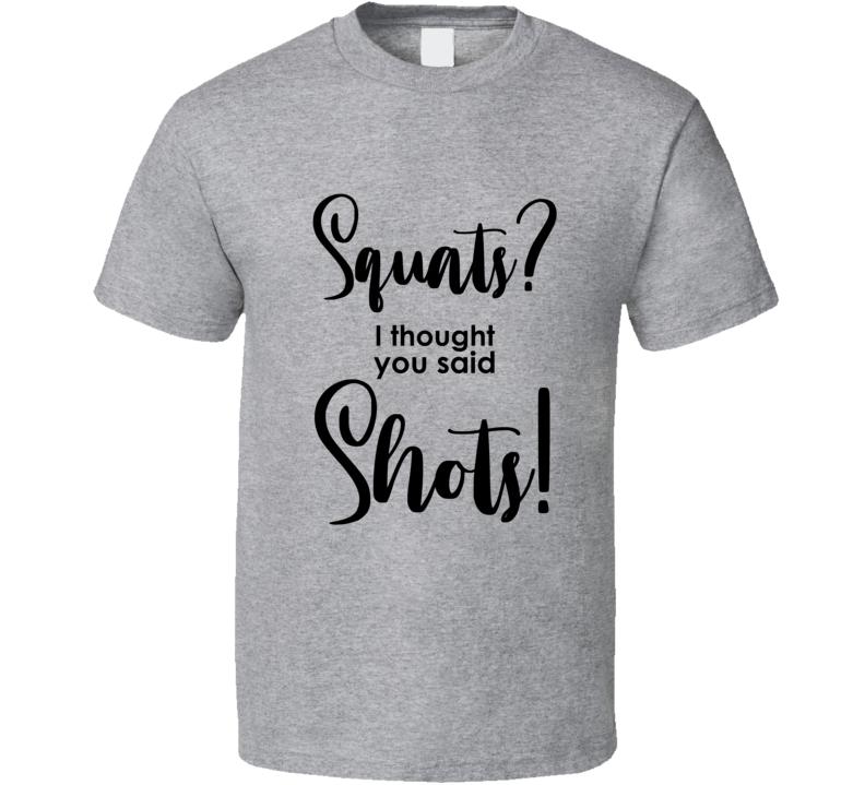 Squats? I Thought You Said Shots!  Workout T Shirt