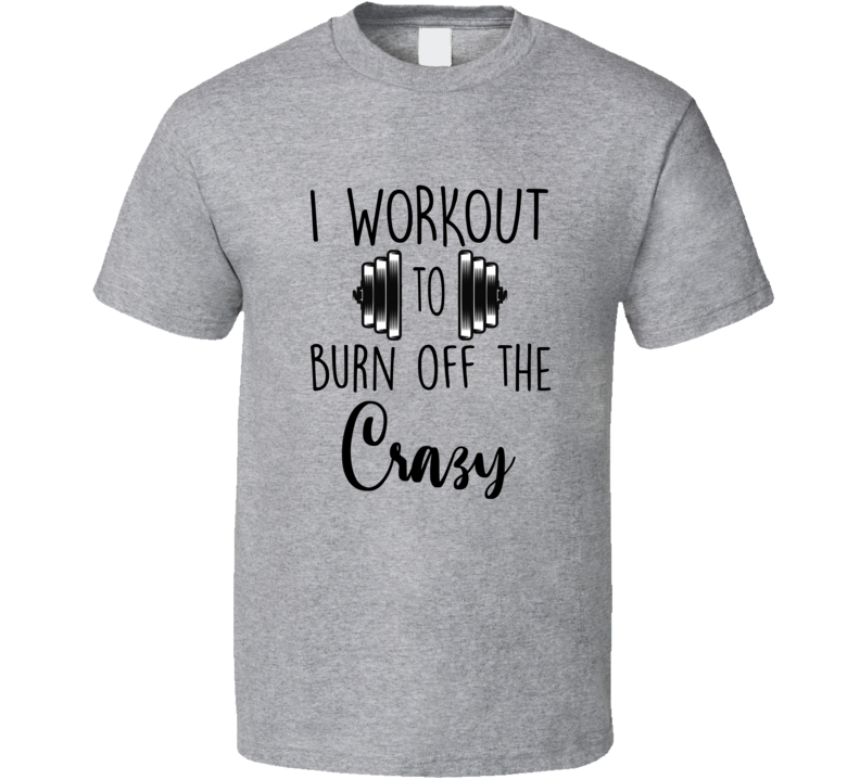 I Workout To Burn Off The Crazy Barbell Gym Rat Workout T Shirt