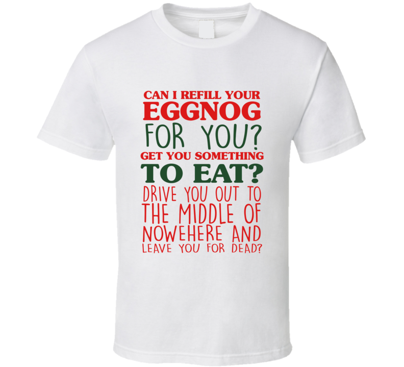 Christmas Vacation Eggnog Movie Quote Clark Griswold Leave You For Dead T Shirt