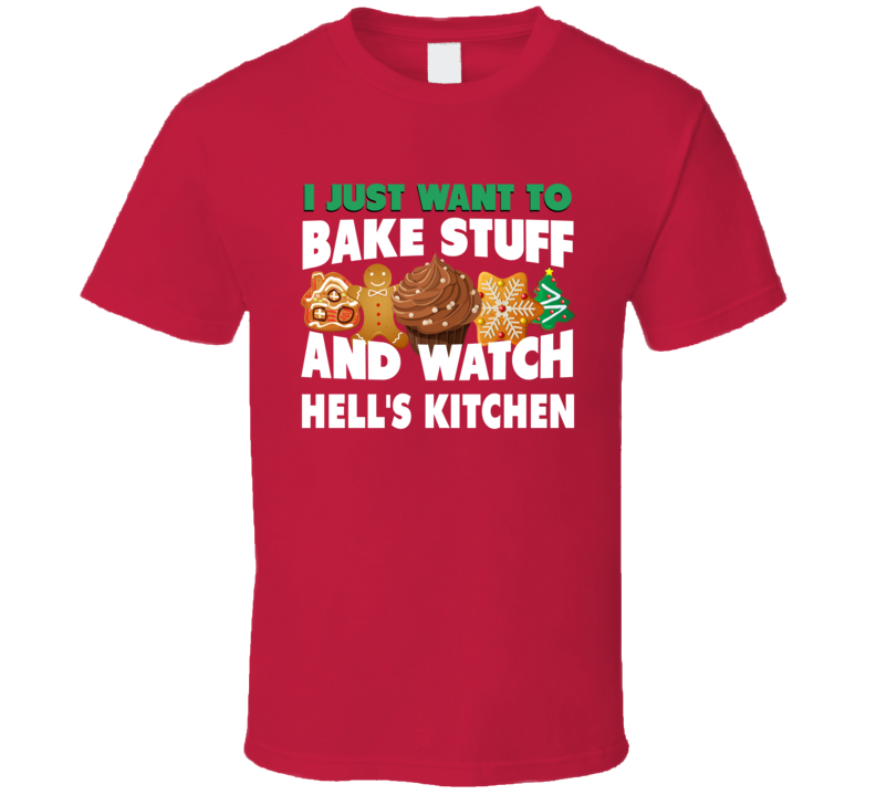 I Just Want To Bake Stuff And Watch Hell's Kitchen T Shirt
