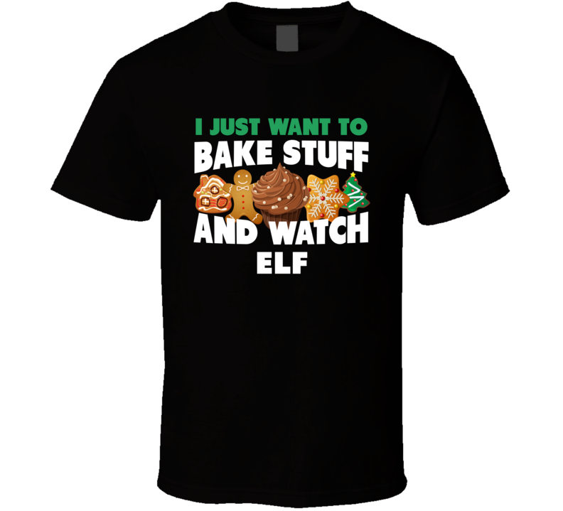 I Just Want To Bake Stuff And Watch Elf T Shirt