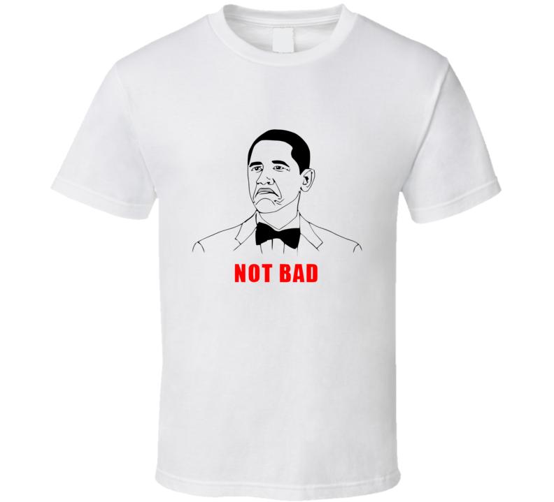 Not Bad Obama Meme T Shirt