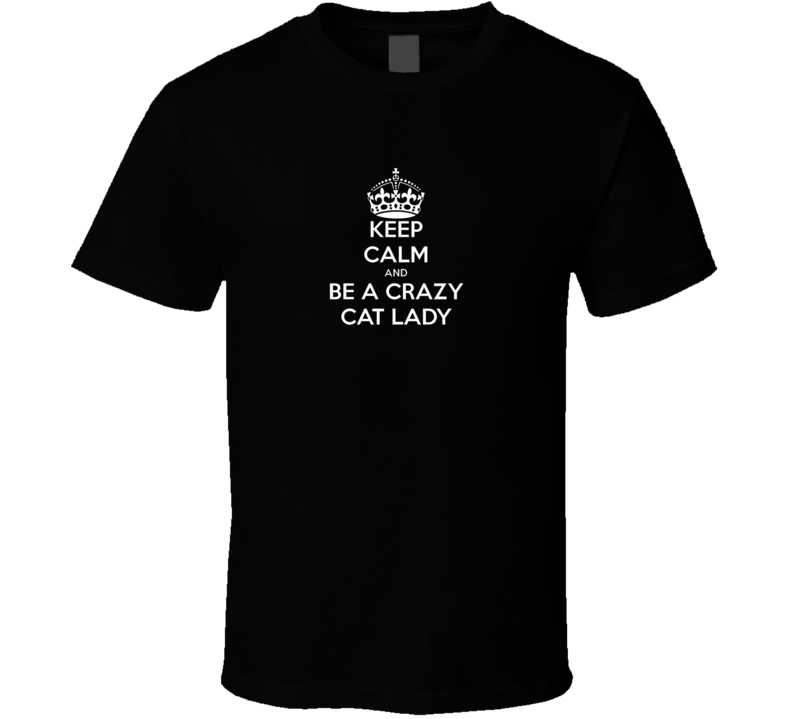 Keep Calm and be a crazy cat lady T Shirt