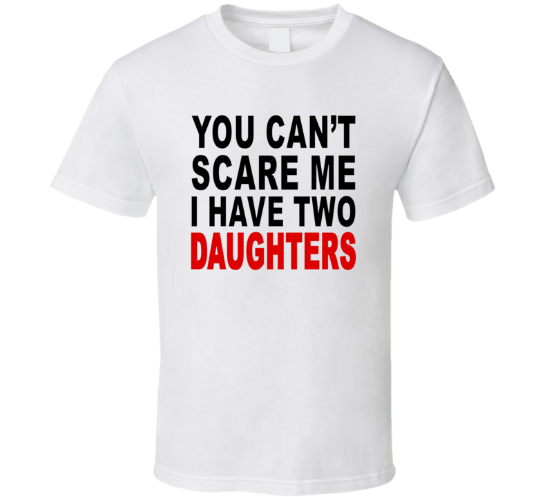 You Cant Scare Me I Have Two Daughters T Shirt