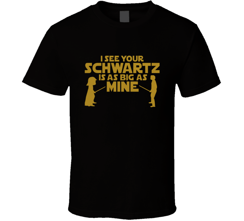 I See Your Schwartz Is As Big As Mine T Shirt