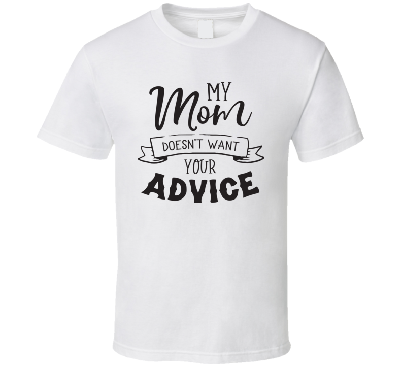 My Mom Doesn't Want Your Advice.eps T Shirt
