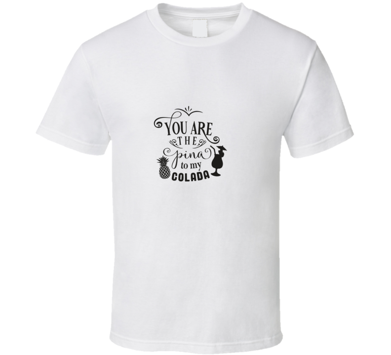 You Are The Pina To My Colada T Shirt