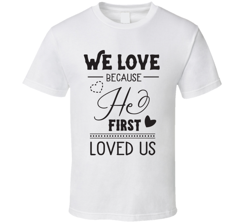 We Love Because He First Loves Us T Shirt