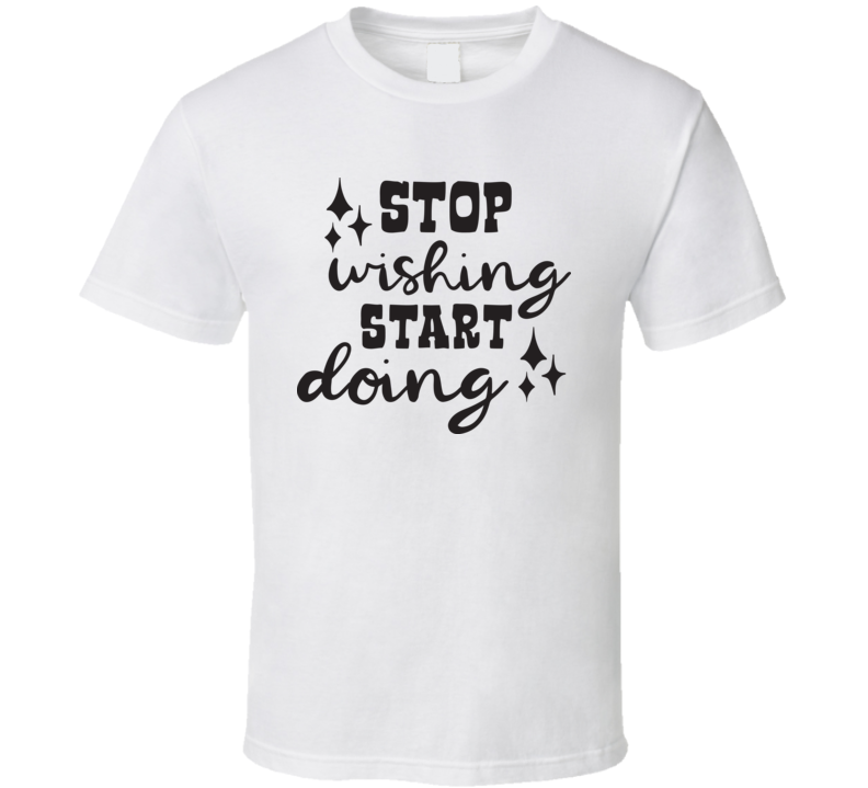 Stop Wishing Start Doing T Shirt