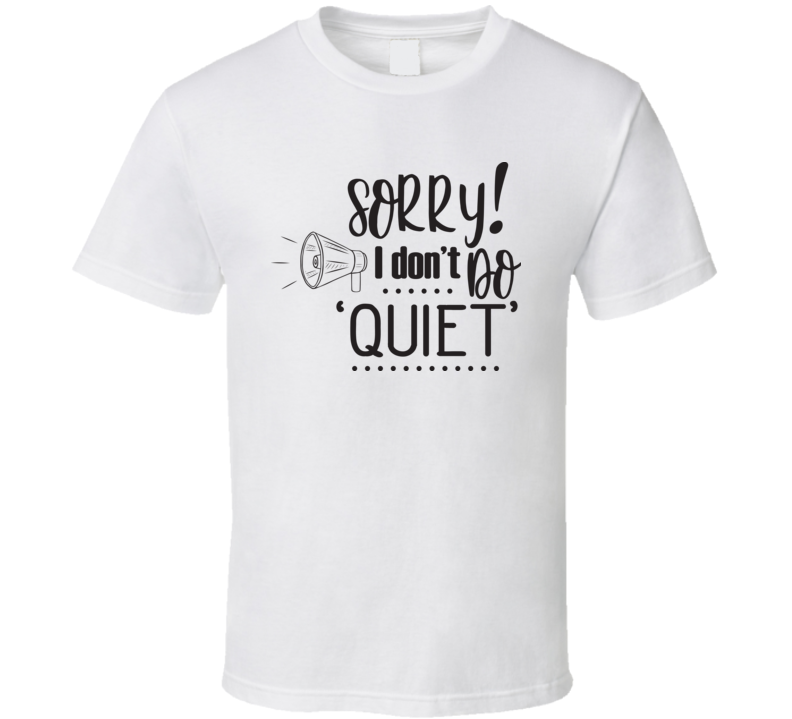 Sorry I Don't Do Quiet T Shirt