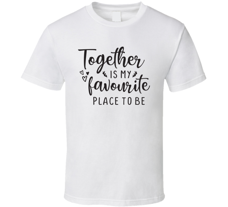 Together Is My Favourite Place To Be T Shirt