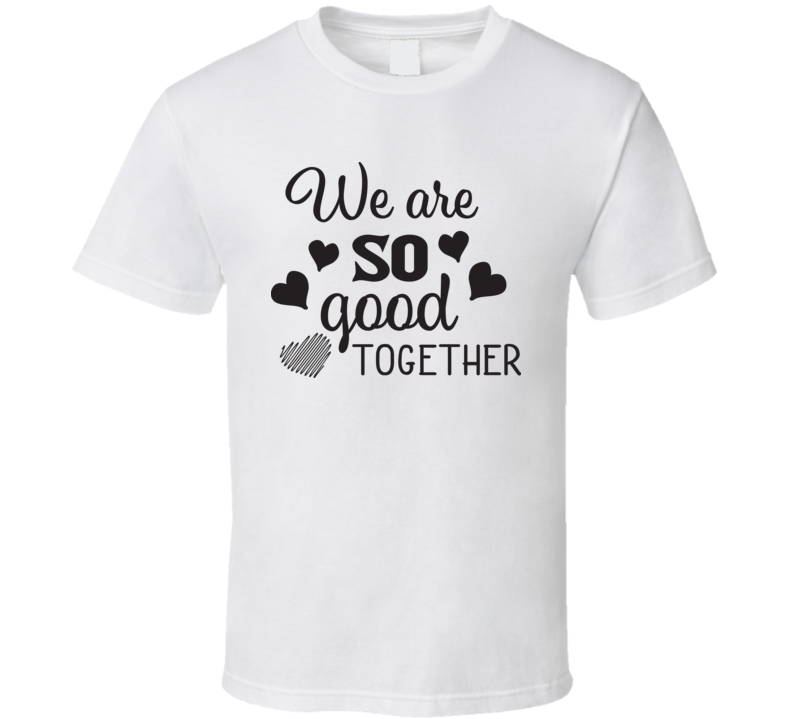 We Are So Good Together T Shirt