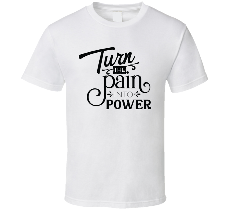 Turn The Pain Into Power T Shirt