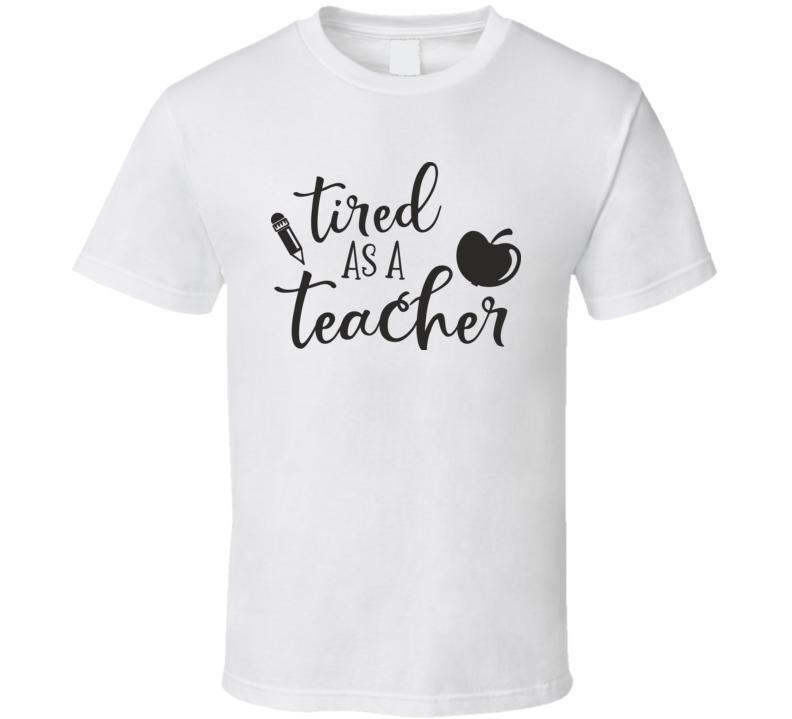 Tired As A Teacher T Shirt