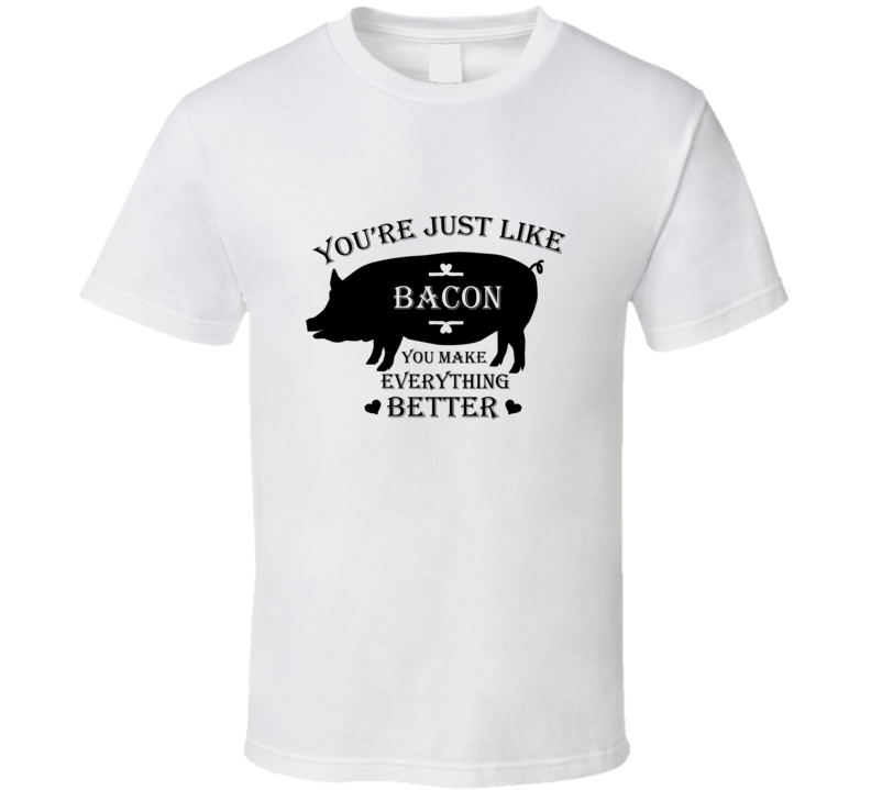 Youre Just Like Bacon T Shirt