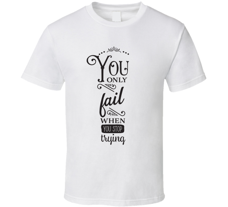You Only Fail When You Stop Trying T Shirt