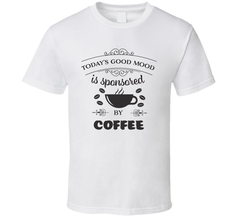 Today's Good Mood Is Provided By Coffee T Shirt