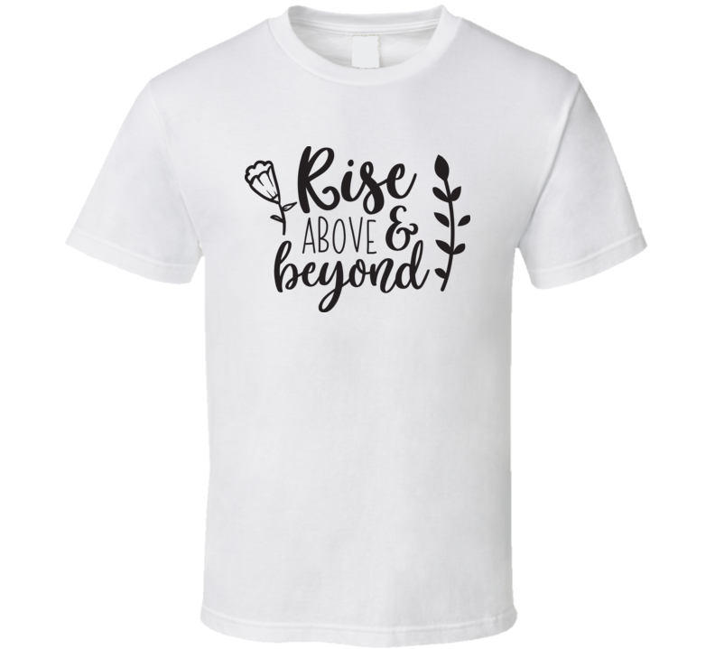 Rise Above And Beyond T Shirt