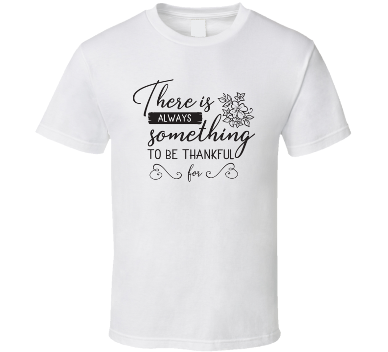 There Is Always Something To Be Thankful For T Shirt