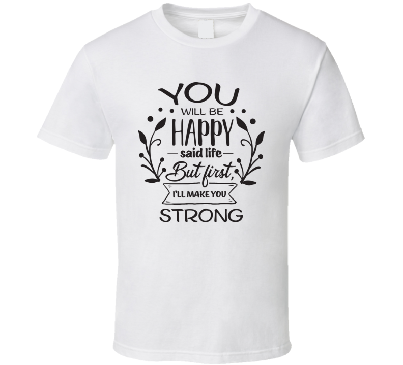 You Will Be Happy T Shirt