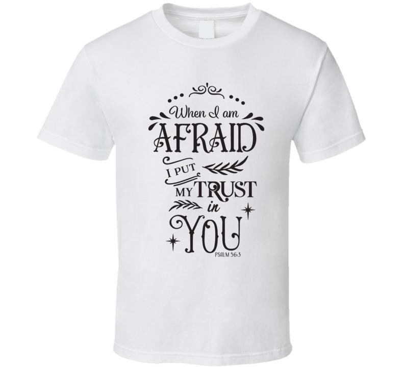 When I Am Afraid I Put My Trust In You T Shirt